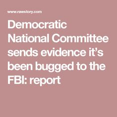 Democratic National Committee sends evidence it's been bugged to the FBI: report