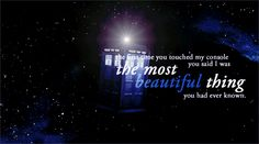 Amy: Look at you pair. It's always you and her isn't it? Long after the rest of us have gone. A boy and his box off to see the universe...// The Doctor: Well you say that as if it's a bad thing. But honestly it's the best thing there is.