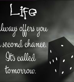 Life always offers you a second chance its called tomorrow!