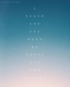 I touch the sky, when my knees hit the ground.