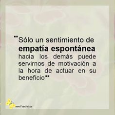 frase: Sólo un sentimiento de empatía espontánea hacia los demás puede servirnos de motivación a la hora de actuar en su beneficio