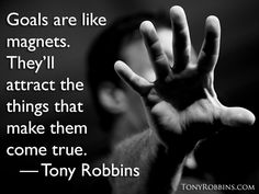 """Goals are like magnets. They'll attract the things that make them come true."" — Tony Robbins"
