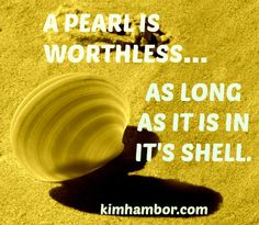 A pearl is worthless as long as it is in it's shell. Kim Hambor photographer positive quote kimhambor.com