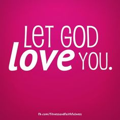 Let Him love you! Let HIM love you!