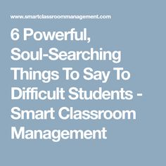 6 Powerful, Soul-Searching Things To Say To Difficult Students - Smart Classroom Management