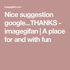 Nice suggestion google...THANKS -         imagegifan | A place for and with fun