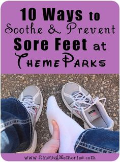 10 Ways to Prevent or Sooth Sore, tired feet after long days at a theme park! by www.RaisingMemories.com
