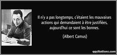 Il n'y a pas longtemps, c'étaient les mauvaises actions qui demandaient à être justifiées, aujourd'hui ce sont les bonnes. (Albert Camus) #citations #AlbertCamus