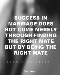 """29 Marriage Quotes That Will Get You Through Even The TOUGHEST Times  """"Success in marriage does not come merely through finding the right mate, but through being the right mate."""" — Barnett Brickner  When times get tough, look to these for the encouragement you need to survive marriage and avoid divorce.  (Click on the photo to find more marriage quotes, divorce quotes and expert advice on YourTango.com)"""