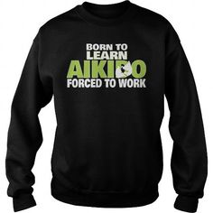 Cool Aikido Passionate Love  Born To Learn Aikido Forced To Work  Ladies And Guys Tees Tops Hoodies T shirts