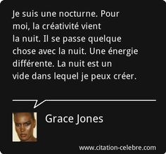 Je suis une nocturne. Pour moi, la créativité vient la nuit. Il se passe quelque chose avec la nuit. Une énergie différente. La nuit est un vide dans lequel je peux créer. Grace Jones