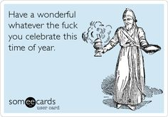 Have a wonderful whatever the fuck you celebrate this time of year.