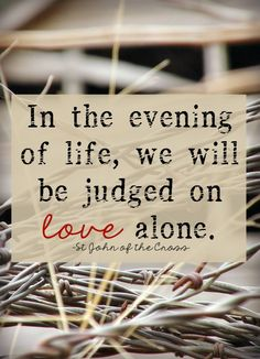 "St. John of the Cross - ""...We will be judged  by love alone."""