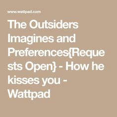 The Outsiders Imagines and Preferences{Requests Open} - How he kisses you - Wattpad