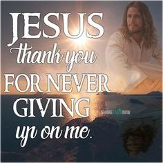 God and Jesus Christ: jesus thank you for never giving up on me