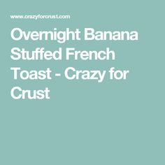 Overnight Banana Stuffed French Toast - Crazy for Crust