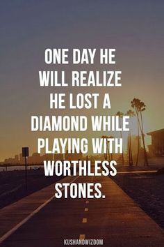 One day he will realize he lost a diamond while playing with worthless stones. Make sense!