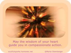 """May the wisdom of your heart guide you in compassionate action."" ~ Inspirational nugget by Soulful Wizardess from the article Wisdom of the Heart. Read this week's Soulful Sparks and be inspired…"