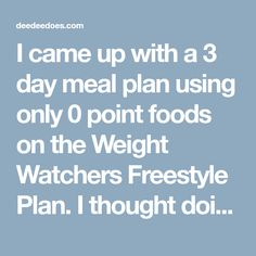 I came up with a 3 day meal plan using only 0 point foods on the Weight Watchers Freestyle Plan. I thought doing this would be helpful should you be struggling with a weight plateau, planning an upcoming vacation or even short on cash and you just have the basic foods on hand.