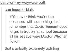 Are you serious? That's awesome! David Tennant wrote Doctor Who Fanfiction! Doctor Who, 10th Doctor, Dr Who, Nos4a2, Never Be Alone, Don't Blink, Torchwood, It Goes On, Geek Out