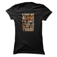 Leave Me Alone, I'm Only Speaking To My Cat Today, Bad Day T Shirts, Hoodies. Get it now ==► https://www.sunfrog.com/LifeStyle/Leave-Me-Alone-T-Shirt-Im-Only-Speaking-To-My-Cat-Today-Bad-Day-T-Shirt-Ladies.html?41382