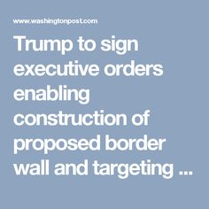 Trump to sign executive orders enabling construction of proposed border wall and targeting sanctuary cities - The Washington Post