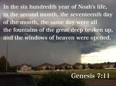 In the six hundredth year of Noah's life, in the second month, the seventeenth day of the month, the same day were all the fountains of the great deep broken up, and the windows of heaven were opened. (Genesis 7:11 KJV)