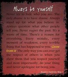 Always be yourself. Never try to hide who you are. The only shame is to have shame. Always stand up for what you believe in. Always question what other people tell you. Never regret the past. It's ...
