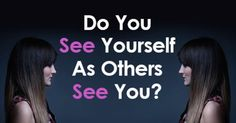 Do You See Yourself As Others See You?