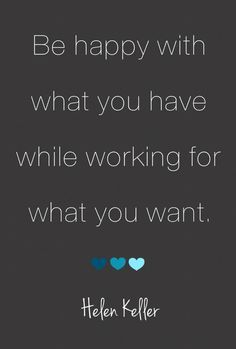"""""""Be happy with what you have while working for what you want."""" Helen Keller"""