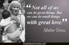 """Not all of us can do great things.  But we can do small things with great love."" - Mother Teresa"