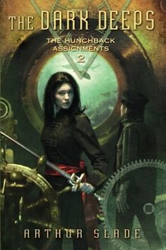 The Dark Deeps (The Hunchback Assignments #2) by Arthur Slade 5-7-13