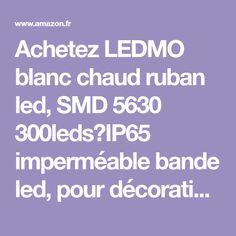 Achetez LEDMO blanc chaud ruban led, SMD 5630 300leds,IP65 imperméable bande led, pour décoration Intérieure, Eclairage Design et Moderne Salon, TV, Bar: Amazon.fr ✓ Livraison & retours gratuits possibles (voir conditions)