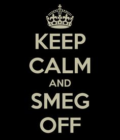 Yay a Red Dwarf one!!!!!!!!! Keep calm and smeg off :) redo with space bug in place of crown