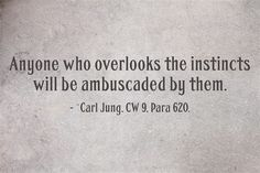 Anyone who overlooks the instincts will be ambuscaded by them.