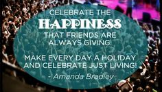 """""""Celebrate the happiness that friends are always giving, make every day a holiday and celebrate just living!"""" - Amanda Bradley #Quote #friendship"""