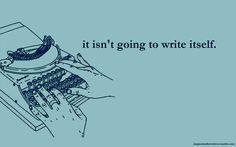 It isn't going to write itself.