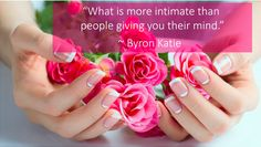 """""""What is more intimate than people giving you their mind."""" ~ Byron Katie"""