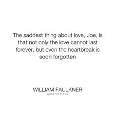 """William Faulkner - """"The saddest thing about love, Joe, is that not only the love cannot last forever,..."""". heartbreak, soldier-s-pay, love"""