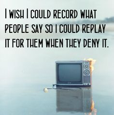 I wish I could record what people say so i could replay it for them when they deny it.