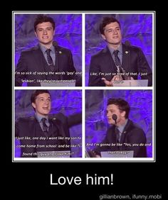 One of the reasons I want to marry Josh Hutcherson. He supports gay rights which I admire about him