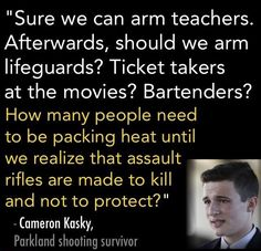 """Image Description: Quote by Cameron Kasky, a Parkland shooting survivor that reads,""""Sure we can arm teachers. Afterwards, should we arm lifeguards? Ticket takers at the movies? Bartenders? How many people need to be packing heat until we realize that assault rifles are made to kill and not to protect?"""" End Description."""
