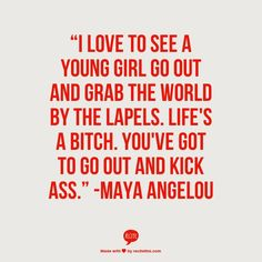 """""""I love to see a young girl go out and grab the world by the lapels. You've got to go out and kick ass. Poet Quotes, Quotable Quotes, Wisdom Quotes, Words Quotes, Quotes To Live By, Motivational Quotes, Life Quotes, Inspirational Quotes, Sayings"""