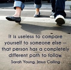 """""""It is useless to compare yourself to someone else -- that person has a completely different path to follow."""" Jesus Calling by Sarah Young"""