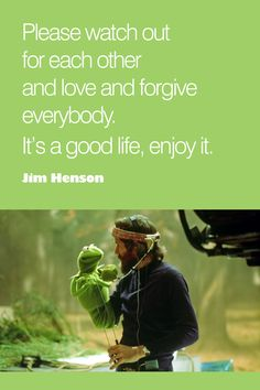 Jim Henson - from his last letter to his children; written for them to read after his passing...