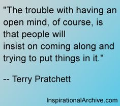 """""""The trouble with having an open mind, of course, is that people will  insist on coming along and trying to put things in it.""""  -- Terry Pratchett,"""