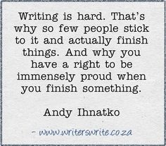 """Writing is hard. That's why so few people stick to it and actually finish things. And why you have a right to be immensely proud when you finish something."" - Andy Ihnatko"