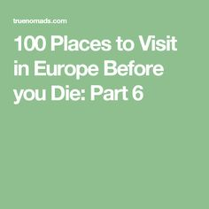 100 Places to Visit in Europe Before you Die: Part 6