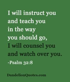 http://dandelionquotes.com/i-will-instruct-you-and-teach-you-in-the-way-you-should-go I will instruct you and teach you in the way you should go, I will counsel you and watch over you. -Psalm 32:8