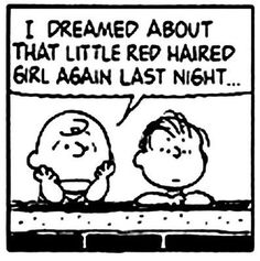 I dreamed about that little red haired girl again last night . . . – Charlie Brown